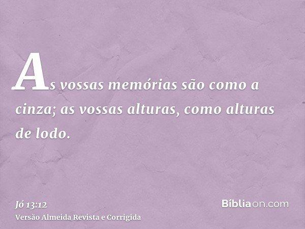 As vossas memórias são como a cinza; as vossas alturas, como alturas de lodo.