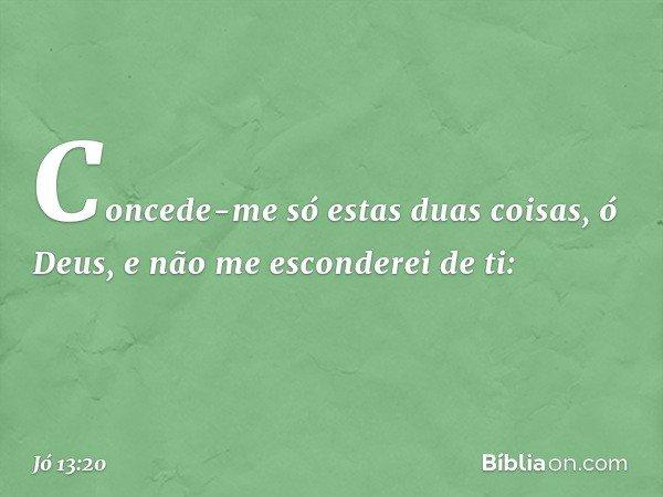 """""""Concede-me só estas duas coisas, ó Deus, e não me esconderei de ti: -- Jó 13:20"""