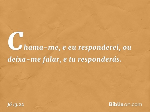 Chama-me, e eu responderei, ou deixa-me falar, e tu responderás. -- Jó 13:22