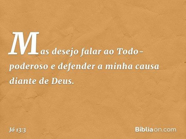 Mas desejo falar ao Todo-poderoso e defender a minha causa diante de Deus. -- Jó 13:3