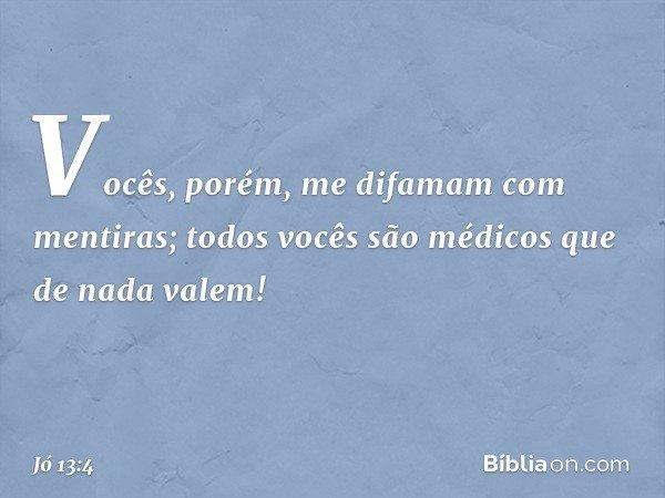 Vocês, porém, me difamam com mentiras; todos vocês são médicos que de nada valem! -- Jó 13:4