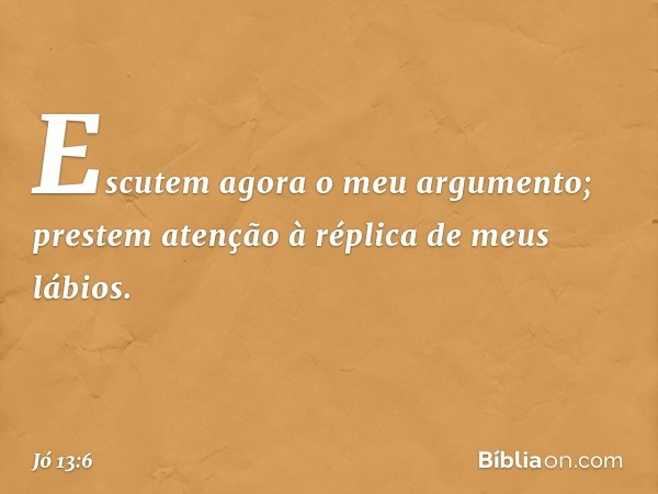 Escutem agora o meu argumento; prestem atenção à réplica de meus lábios. -- Jó 13:6