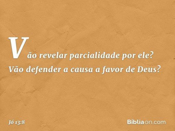 Vão revelar parcialidade por ele? Vão defender a causa a favor de Deus? -- Jó 13:8