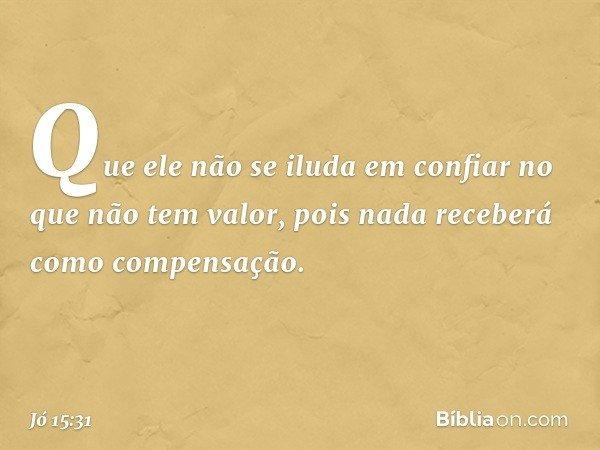 Que ele não se iluda em confiar no que não tem valor, pois nada receberá como compensação. -- Jó 15:31
