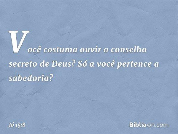 Você costuma ouvir o conselho secreto de Deus? Só a você pertence a sabedoria? -- Jó 15:8