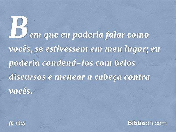 Bem que eu poderia falar como vocês, se estivessem em meu lugar; eu poderia condená-los com belos discursos e menear a cabeça contra vocês. -- Jó 16:4