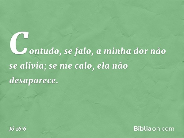 """""""Contudo, se falo, a minha dor não se alivia; se me calo, ela não desaparece. -- Jó 16:6"""