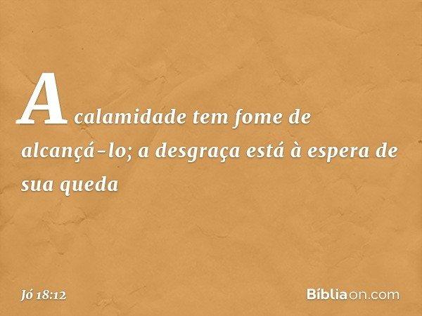 A calamidade tem fome de alcançá-lo; a desgraça está à espera de sua queda -- Jó 18:12