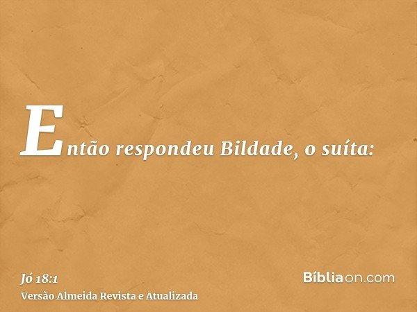 Então respondeu Bildade, o suíta: