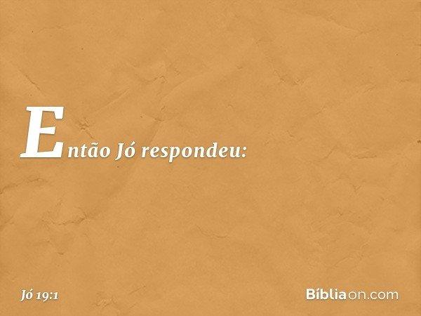 Então Jó respondeu: -- Jó 19:1