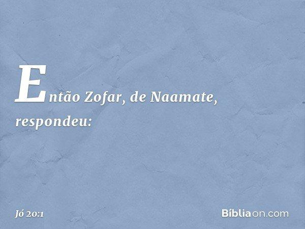 Então Zofar, de Naamate, respondeu: -- Jó 20:1