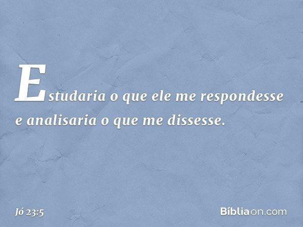 Estudaria o que ele me respondesse e analisaria o que me dissesse. -- Jó 23:5