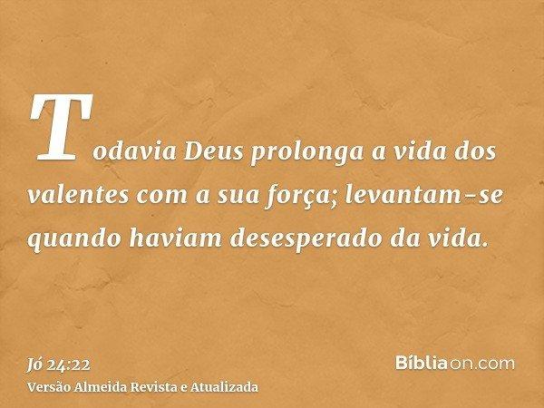 Todavia Deus prolonga a vida dos valentes com a sua força; levantam-se quando haviam desesperado da vida.