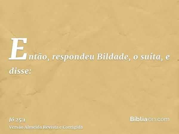 Então, respondeu Bildade, o suíta, e disse: