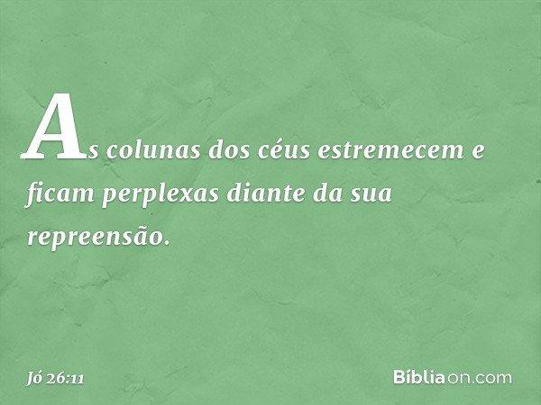 As colunas dos céus estremecem e ficam perplexas diante da sua repreensão. -- Jó 26:11