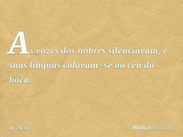 As vozes dos nobres silenciavam, e suas línguas colavam-se ao céu da boca. -- Jó 29:10