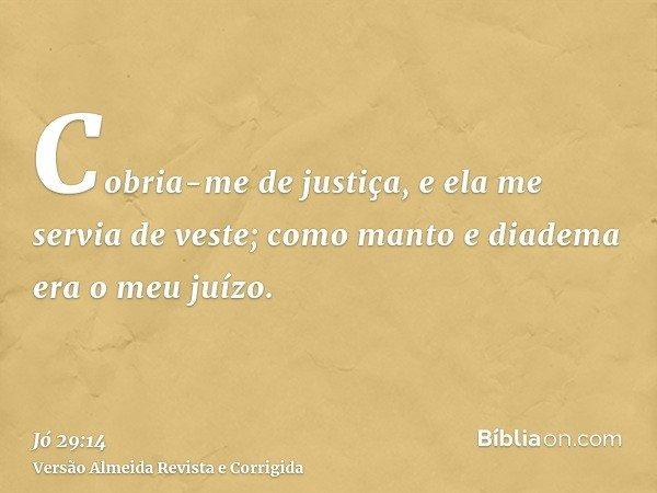 Cobria-me de justiça, e ela me servia de veste; como manto e diadema era o meu juízo.