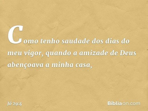 Como tenho saudade dos dias do meu vigor, quando a amizade de Deus abençoava a minha casa, -- Jó 29:4