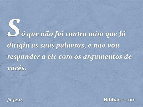 Só que não foi contra mim que Jó dirigiu as suas palavras, e não vou responder a ele com os argumentos de vocês. -- Jó 32:14