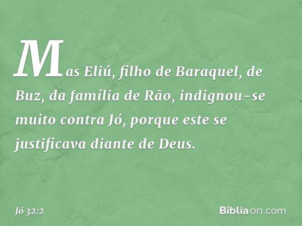 Mas Eliú, filho de Baraquel, de Buz, da família de Rão, indignou-se muito contra Jó, porque este se justificava diante de Deus. -- Jó 32:2