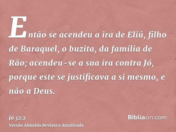 Então se acendeu a ira de Eliú, filho de Baraquel, o buzita, da família de Rão; acendeu-se a sua ira contra Jó, porque este se justificava a si mesmo, e não a D