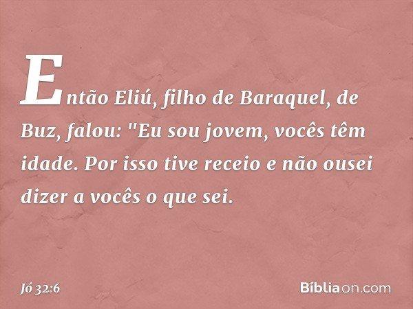 """Então Eliú, filho de Baraquel, de Buz, falou: """"Eu sou jovem, vocês têm idade. Por isso tive receio e não ousei dizer a vocês o que sei. -- Jó 32:6"""