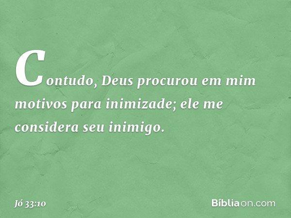 Contudo, Deus procurou em mim motivos para inimizade; ele me considera seu inimigo. -- Jó 33:10