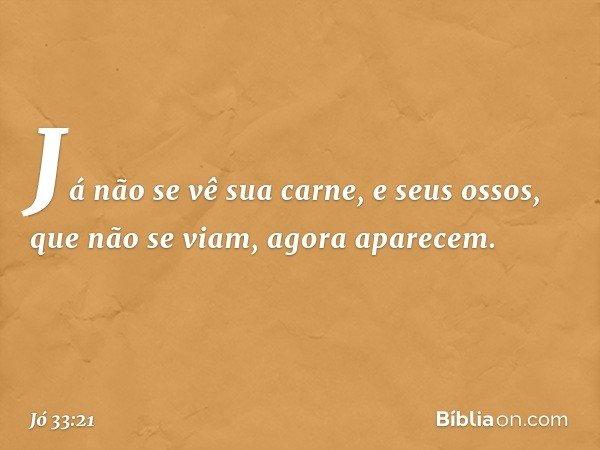 Já não se vê sua carne, e seus ossos, que não se viam, agora aparecem. -- Jó 33:21