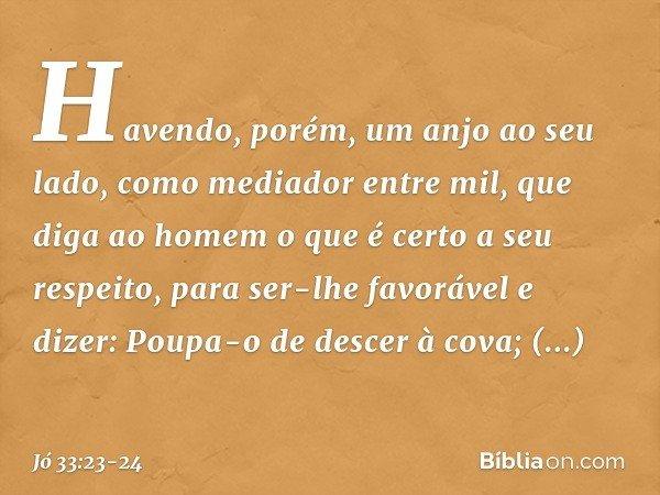 """""""Havendo, porém, um anjo ao seu lado, como mediador entre mil, que diga ao homem o que é certo a seu respeito, para ser-lhe favorável e dizer: 'Poupa-o de desce"""