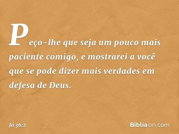 """""""Peço-lhe que seja um pouco mais paciente comigo, e mostrarei a você que se pode dizer mais verdades em defesa de Deus. -- Jó 36:2"""