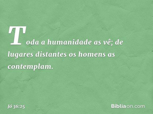 Toda a humanidade as vê; de lugares distantes os homens as contemplam. -- Jó 36:25