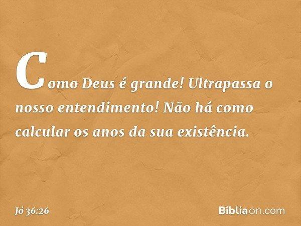 Como Deus é grande! Ultrapassa o nosso entendimento! Não há como calcular os anos da sua existência. -- Jó 36:26