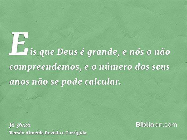 Eis que Deus é grande, e nós o não compreendemos, e o número dos seus anos não se pode calcular.