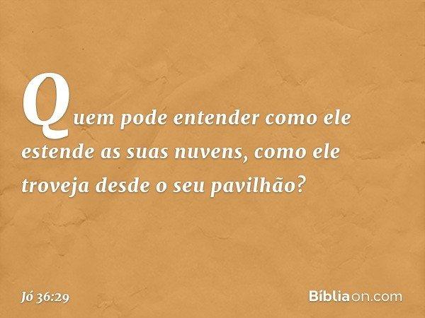 Quem pode entender como ele estende as suas nuvens, como ele troveja desde o seu pavilhão? -- Jó 36:29