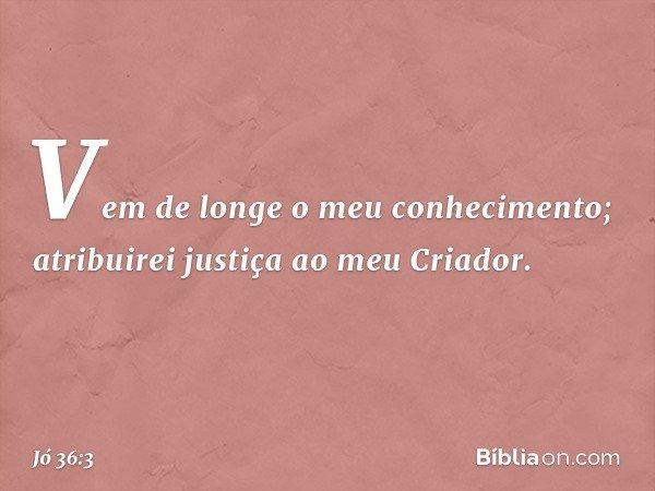 Vem de longe o meu conhecimento; atribuirei justiça ao meu Criador. -- Jó 36:3