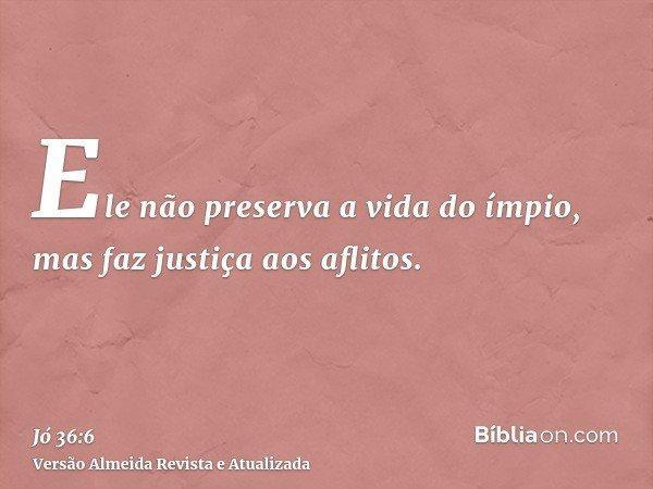 Ele não preserva a vida do ímpio, mas faz justiça aos aflitos.