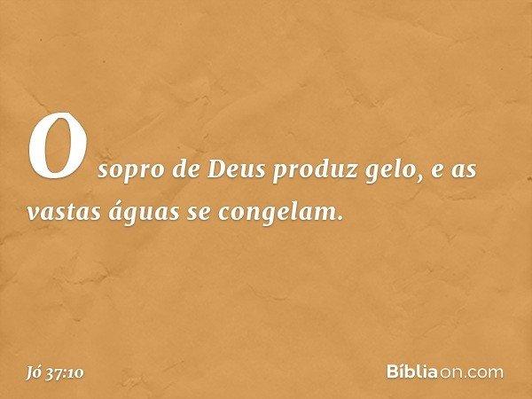 O sopro de Deus produz gelo, e as vastas águas se congelam. -- Jó 37:10