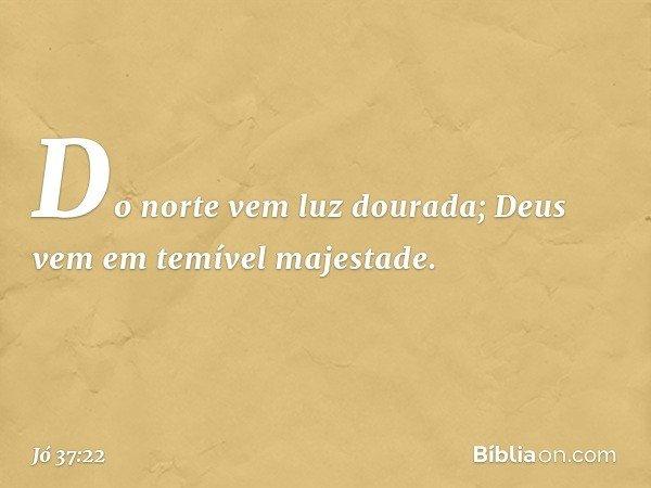 Do norte vem luz dourada; Deus vem em temível majestade. -- Jó 37:22