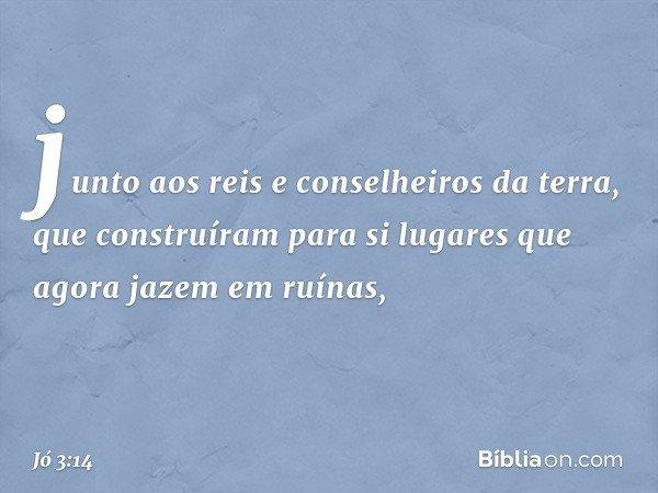 junto aos reis e conselheiros da terra, que construíram para si lugares que agora jazem em ruínas, -- Jó 3:14
