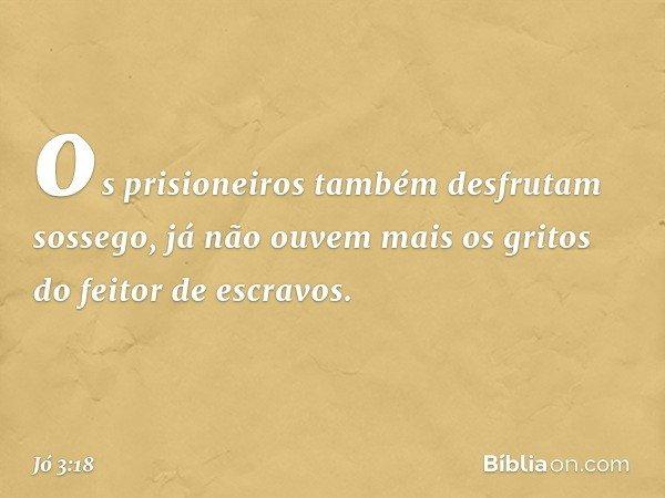 os prisioneiros também desfrutam sossego, já não ouvem mais os gritos do feitor de escravos. -- Jó 3:18