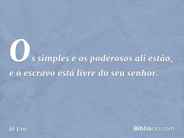 Os simples e os poderosos ali estão, e o escravo está livre do seu senhor. -- Jó 3:19