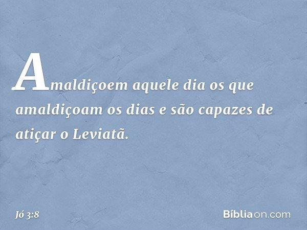 Amaldiçoem aquele dia os que amaldiçoam os dias e são capazes de atiçar o Leviatã. -- Jó 3:8