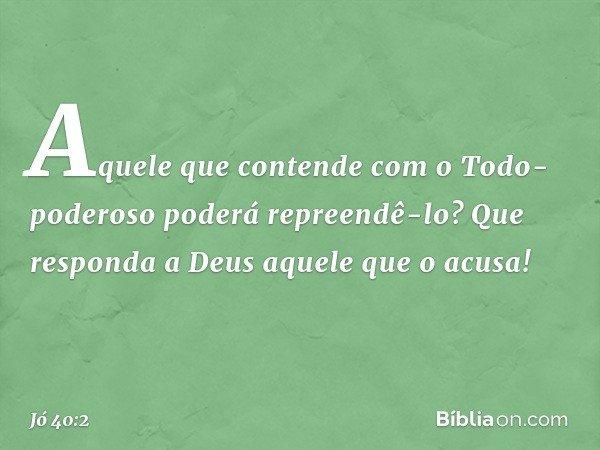"""""""Aquele que contende com o Todo-poderoso poderá repreendê-lo? Que responda a Deus aquele que o acusa!"""" -- Jó 40:2"""