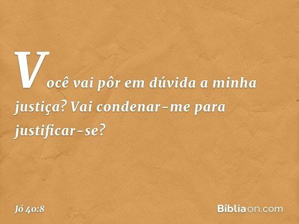 """""""Você vai pôr em dúvida a minha justiça? Vai condenar-me para justificar-se? -- Jó 40:8"""