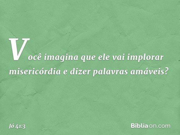Você imagina que ele vai implorar misericórdia e dizer palavras amáveis? -- Jó 41:3