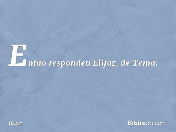 Então respondeu Elifaz, de Temã: -- Jó 4:1