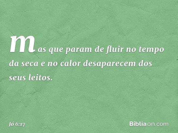 mas que param de fluir no tempo da seca e no calor desaparecem dos seus leitos. -- Jó 6:17