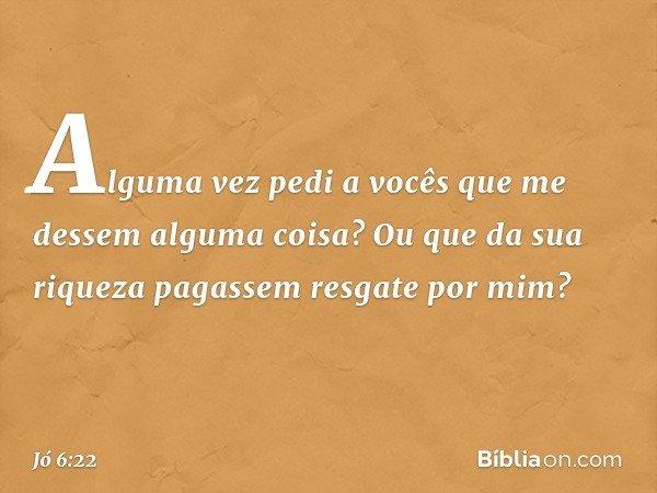 Alguma vez pedi a vocês que me dessem alguma coisa? Ou que da sua riqueza pagassem resgate por mim? -- Jó 6:22