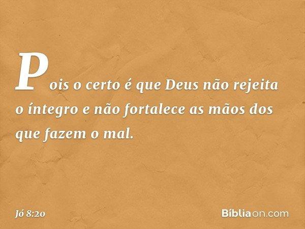"""""""Pois o certo é que Deus não rejeita o íntegro e não fortalece as mãos dos que fazem o mal. -- Jó 8:20"""