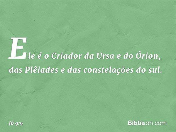 Ele é o Criador da Ursa e do Órion, das Plêiades e das constelações do sul. -- Jó 9:9